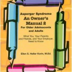 Asperger Syndrome, An Owner's Manual 2 For Older Adolescents and Adults, What You, Your Parents and Friends, and Your Employer Need to Know