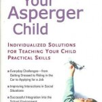 Parenting Your Asperger Child Individualized Solutions For Teaching Your Child Practical Skills